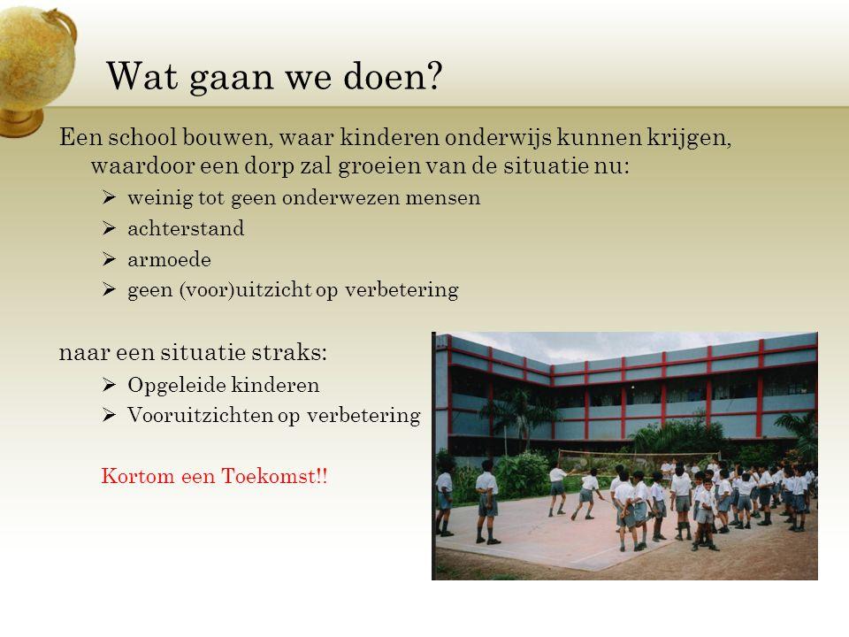Wat gaan we doen? Een school bouwen, waar kinderen onderwijs kunnen krijgen, waardoor een dorp zal groeien van de situatie nu:  weinig tot geen onder