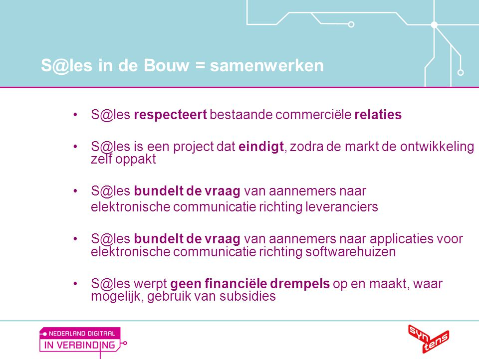 S@les in de Bouw = samenwerken •S@les respecteert bestaande commerciële relaties •S@les is een project dat eindigt, zodra de markt de ontwikkeling zel