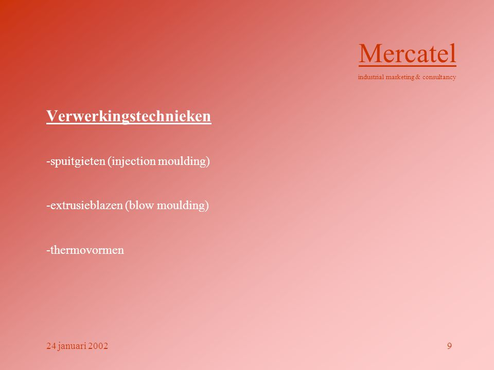 Verwerkingstechnieken -spuitgieten (injection moulding) -extrusieblazen (blow moulding) -thermovormen Mercatel industrial marketing & consultancy 24 januari 20029