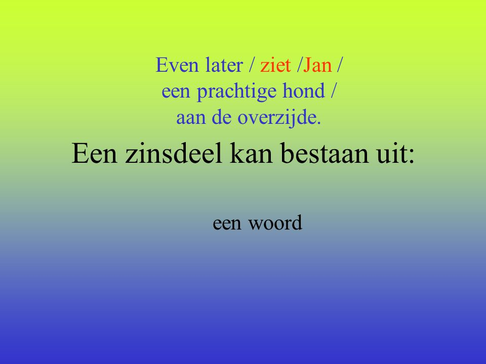 Een zinsdeel kan bestaan uit: een woord Even later / ziet /Jan / een prachtige hond / aan de overzijde.