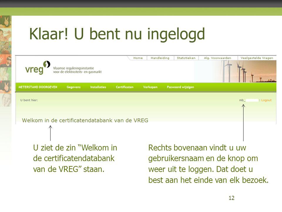 """Klaar! U bent nu ingelogd 12 U ziet de zin """"Welkom in de certificatendatabank van de VREG"""" staan. Rechts bovenaan vindt u uw gebruikersnaam en de knop"""