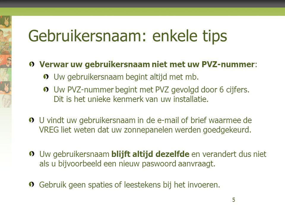 Gebruikersnaam: enkele tips 5 U vindt uw gebruikersnaam in de e-mail of brief waarmee de VREG liet weten dat uw zonnepanelen werden goedgekeurd. Verwa