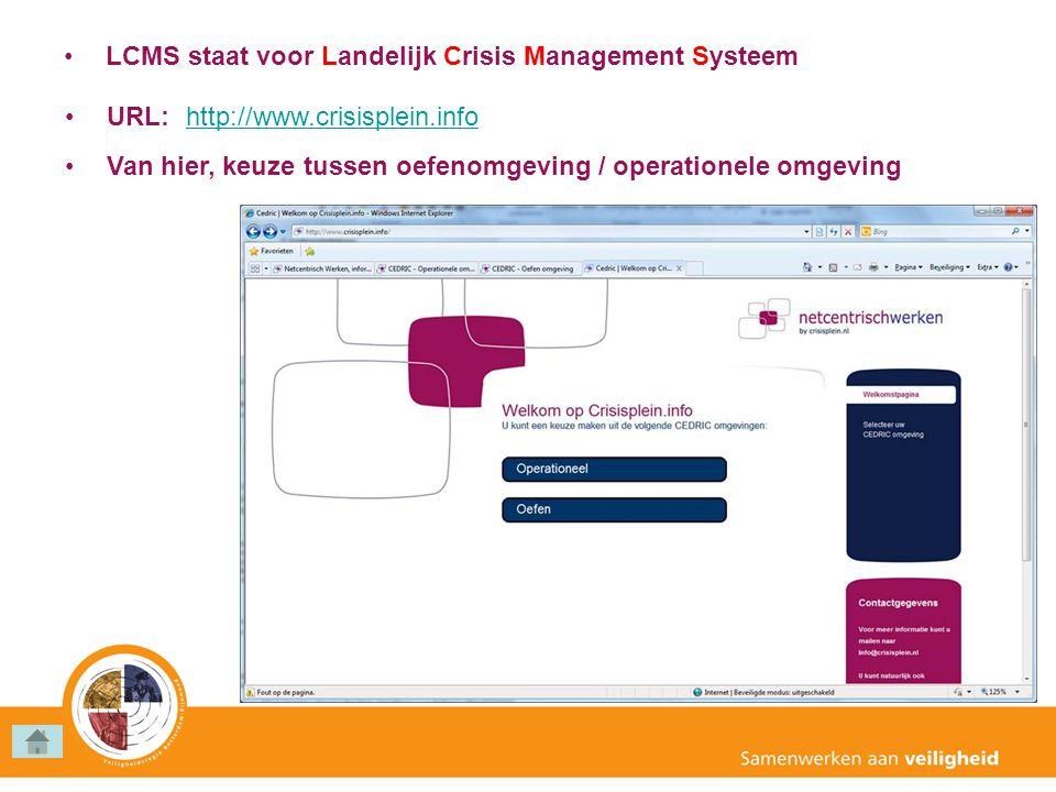 •L•LCMS staat voor Landelijk Crisis Management Systeem •U•URL: http://www.crisisplein.info •V•Van hier, keuze tussen oefenomgeving / operationele omge