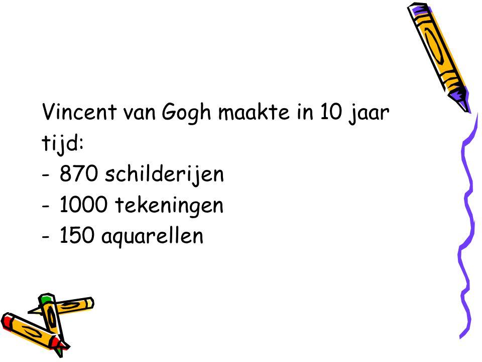 Vincent van Gogh maakte in 10 jaar tijd: -870 schilderijen -1000 tekeningen -150 aquarellen