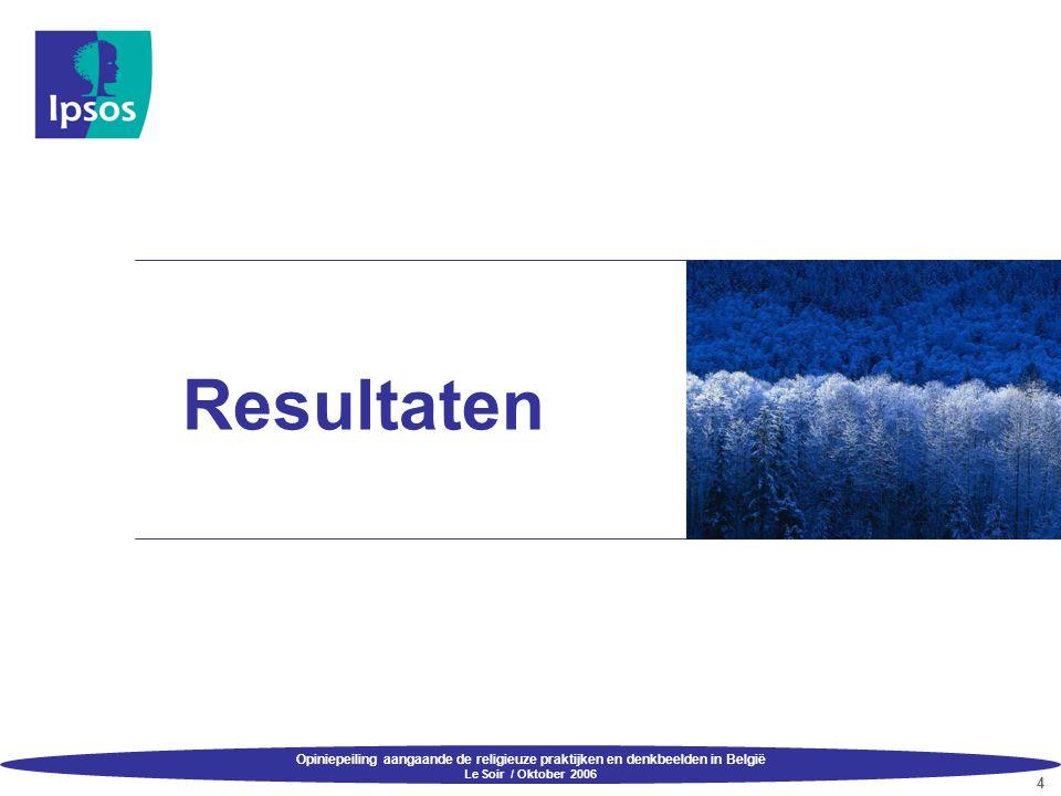 Opiniepeiling aangaande de religieuze praktijken en denkbeelden in België Le Soir / Oktober 2006 4 Resultaten