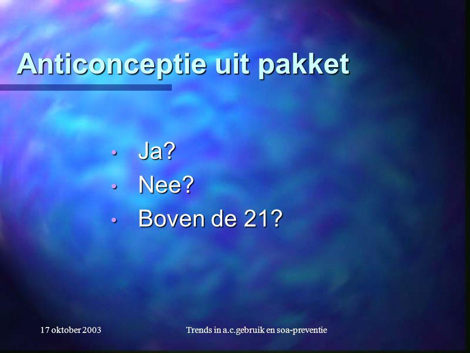 17 oktober 2003Trends in a.c.gebruik en soa-preventie Anticonceptie uit pakket • Ja? • Nee? • Boven de 21?