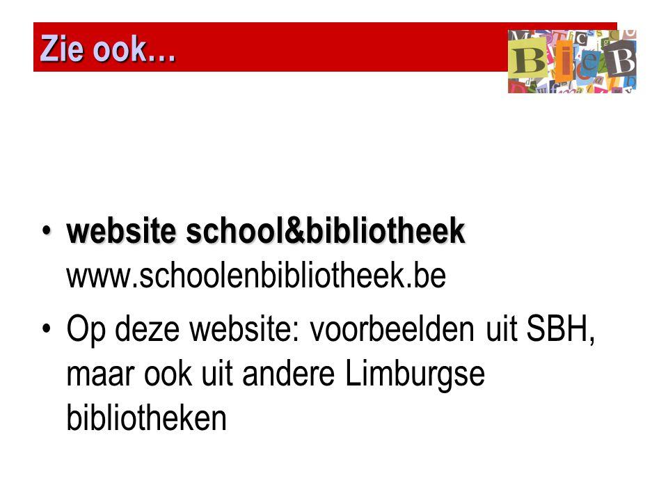 Zie ook… • website school&bibliotheek • website school&bibliotheek www.schoolenbibliotheek.be •Op deze website: voorbeelden uit SBH, maar ook uit ande