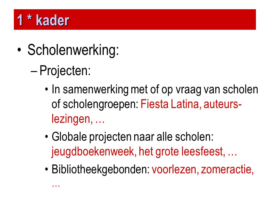 1 * kader •Scholenwerking: –Projecten: •In samenwerking met of op vraag van scholen of scholengroepen: Fiesta Latina, auteurs- lezingen, … •Globale pr