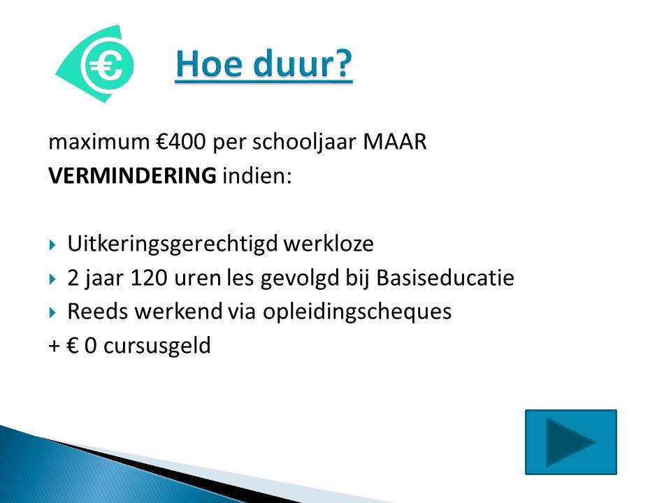 maximum €400 per schooljaar MAAR VERMINDERING indien:  Uitkeringsgerechtigd werkloze  2 jaar 120 uren les gevolgd bij Basiseducatie  Reeds werkend