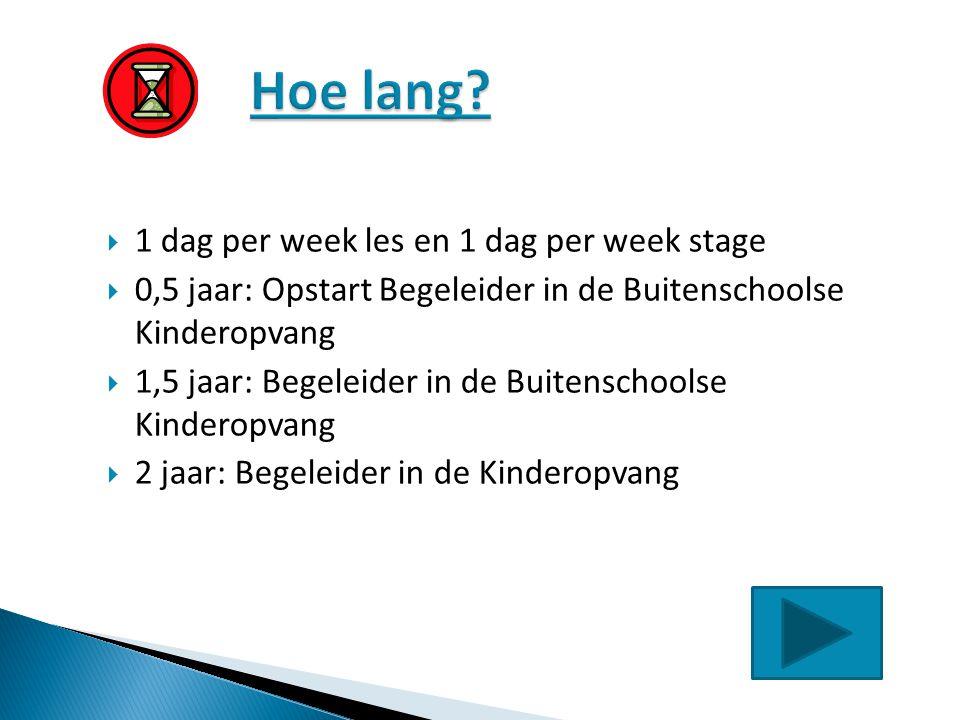  1 dag per week les en 1 dag per week stage  0,5 jaar: Opstart Begeleider in de Buitenschoolse Kinderopvang  1,5 jaar: Begeleider in de Buitenschoo