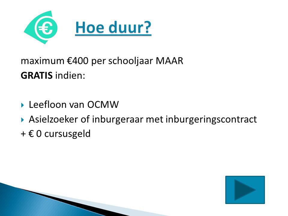 maximum €400 per schooljaar MAAR GRATIS indien:  Leefloon van OCMW  Asielzoeker of inburgeraar met inburgeringscontract + € 0 cursusgeld