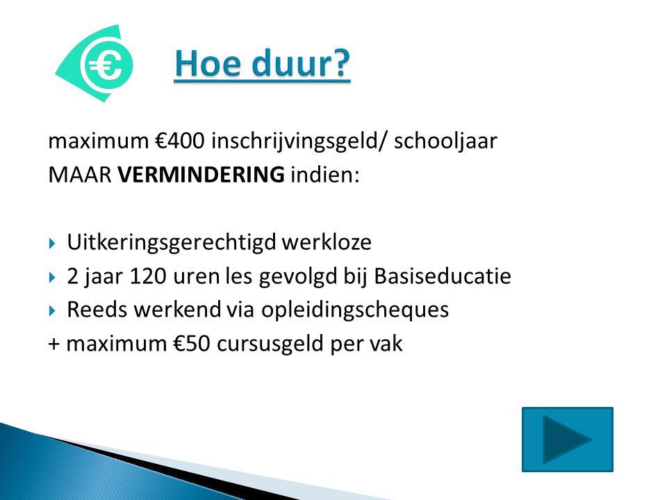 maximum €400 inschrijvingsgeld/ schooljaar MAAR VERMINDERING indien:  Uitkeringsgerechtigd werkloze  2 jaar 120 uren les gevolgd bij Basiseducatie 