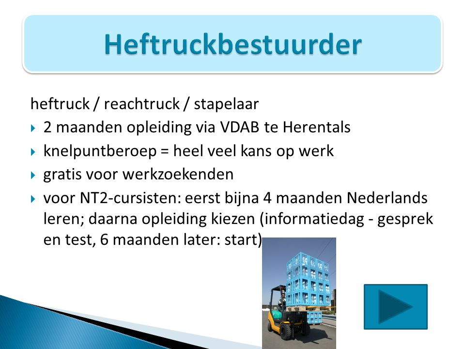 heftruck / reachtruck / stapelaar  2 maanden opleiding via VDAB te Herentals  knelpuntberoep = heel veel kans op werk  gratis voor werkzoekenden 