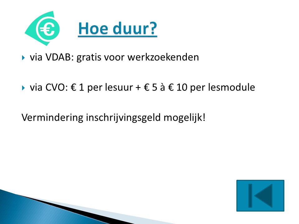  via VDAB: gratis voor werkzoekenden  via CVO: € 1 per lesuur + € 5 à € 10 per lesmodule Vermindering inschrijvingsgeld mogelijk!