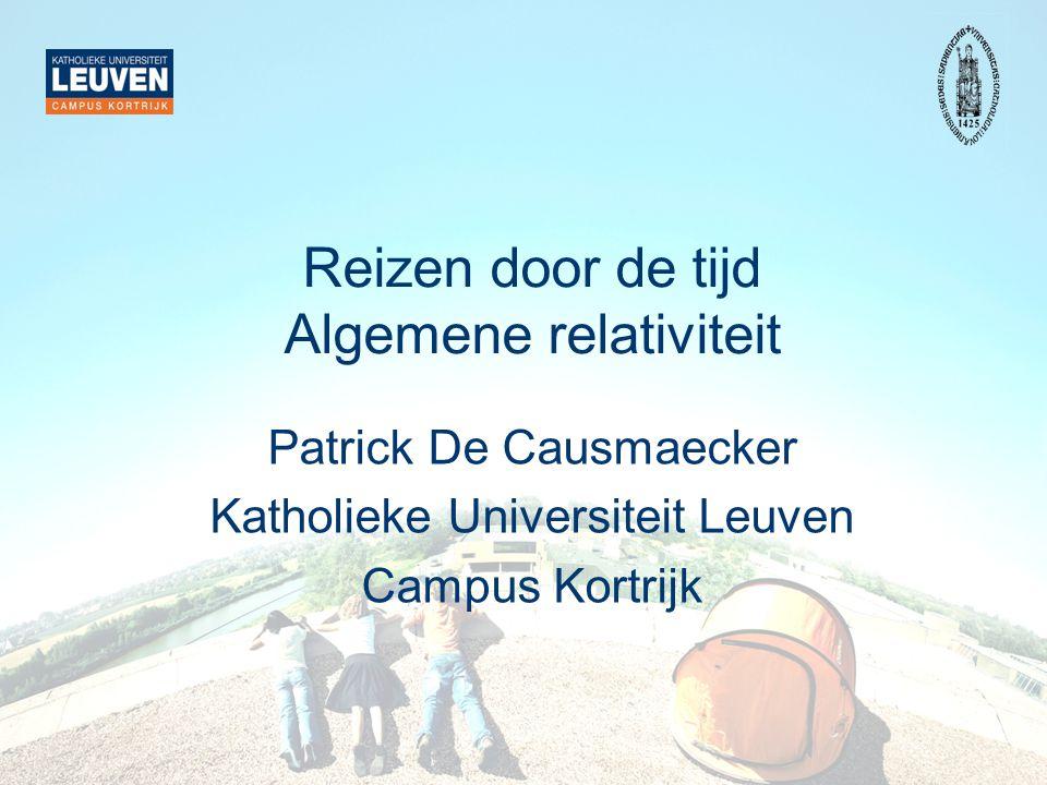 Reizen door de tijd Algemene relativiteit Patrick De Causmaecker Katholieke Universiteit Leuven Campus Kortrijk