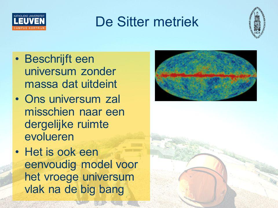 De Sitter metriek •Beschrijft een universum zonder massa dat uitdeint •Ons universum zal misschien naar een dergelijke ruimte evolueren •Het is ook ee