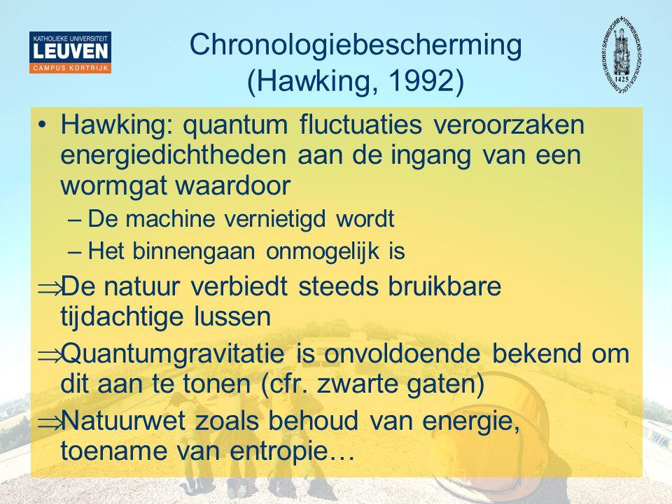 Chronologiebescherming (Hawking, 1992) •Hawking: quantum fluctuaties veroorzaken energiedichtheden aan de ingang van een wormgat waardoor –De machine vernietigd wordt –Het binnengaan onmogelijk is  De natuur verbiedt steeds bruikbare tijdachtige lussen  Quantumgravitatie is onvoldoende bekend om dit aan te tonen (cfr.