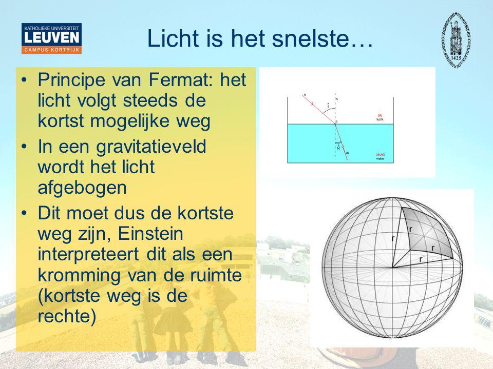 Licht is het snelste… •Principe van Fermat: het licht volgt steeds de kortst mogelijke weg •In een gravitatieveld wordt het licht afgebogen •Dit moet dus de kortste weg zijn, Einstein interpreteert dit als een kromming van de ruimte (kortste weg is de rechte)