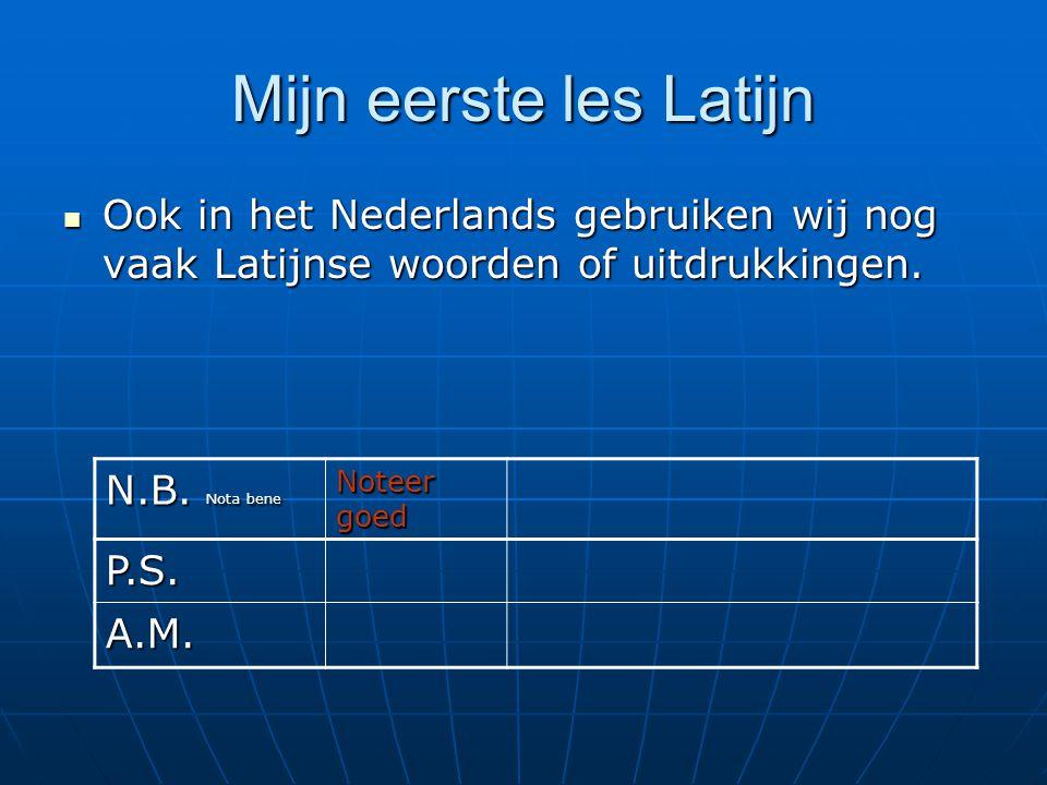 Mijn eerste les Latijn  Ook in het Nederlands gebruiken wij nog vaak Latijnse woorden of uitdrukkingen. N.B. Nota bene Noteer goed P.S. A.M.