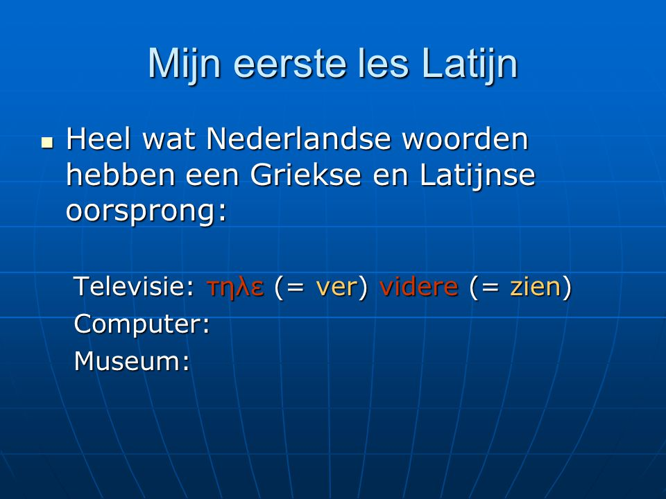 Mijn eerste les Latijn  Heel wat Nederlandse woorden hebben een Griekse en Latijnse oorsprong: Televisie: τηλε (= ver) videre (= zien) Computer:Museu