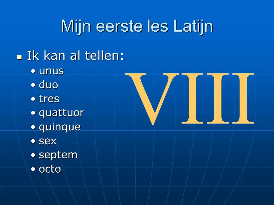 Mijn eerste les Latijn  Ik kan al tellen: •unus •duo •tres •quattuor •quinque •sex •septem •octo VIII