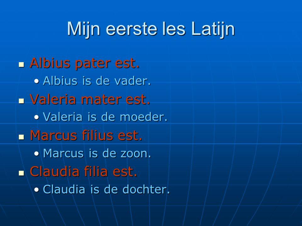 Mijn eerste les Latijn  Albius pater est. •Albius is de vader.  Valeria mater est. •Valeria is de moeder.  Marcus filius est. •Marcus is de zoon. 