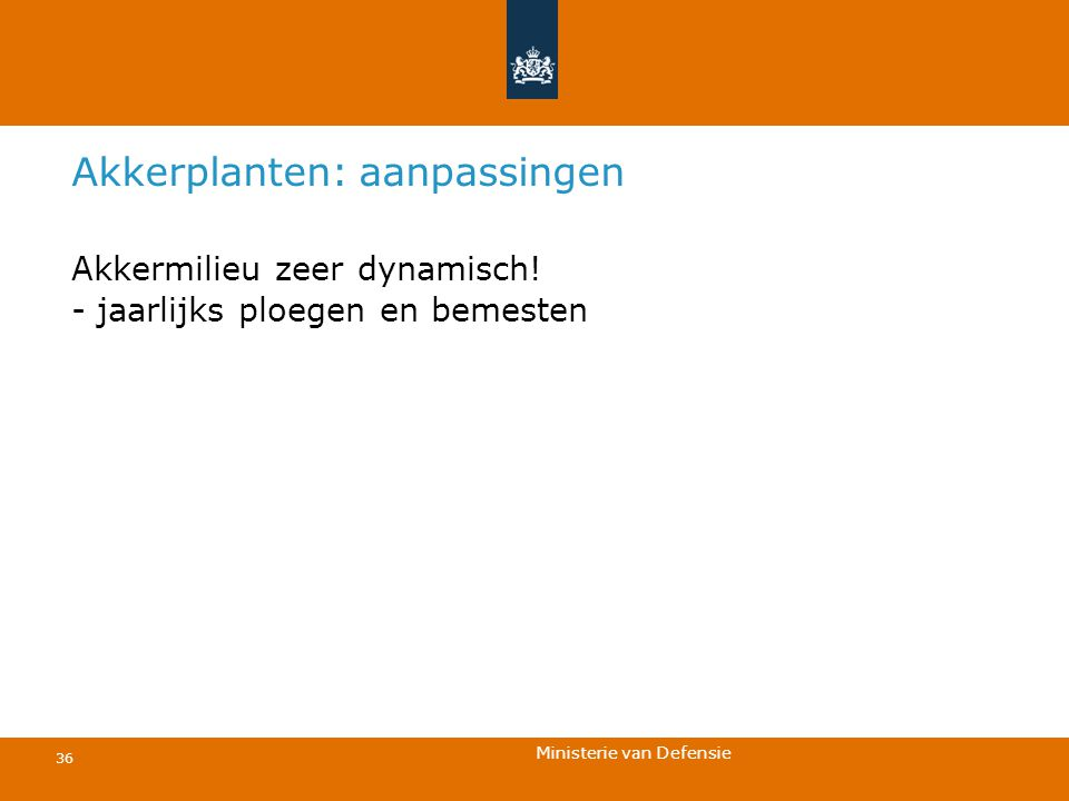 Ministerie van Defensie 36 Akkerplanten: aanpassingen Akkermilieu zeer dynamisch! - jaarlijks ploegen en bemesten