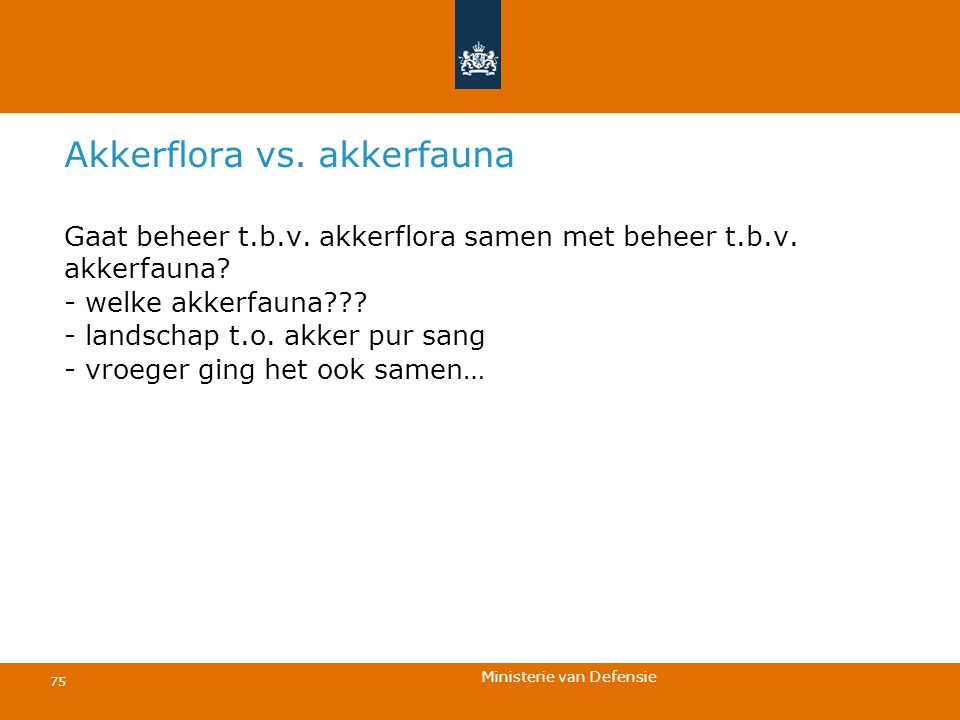 Ministerie van Defensie 75 Akkerflora vs. akkerfauna Gaat beheer t.b.v. akkerflora samen met beheer t.b.v. akkerfauna? - welke akkerfauna??? - landsch