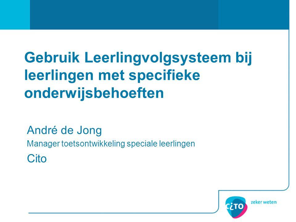 Gebruik Leerlingvolgsysteem bij leerlingen met specifieke onderwijsbehoeften André de Jong Manager toetsontwikkeling speciale leerlingen Cito