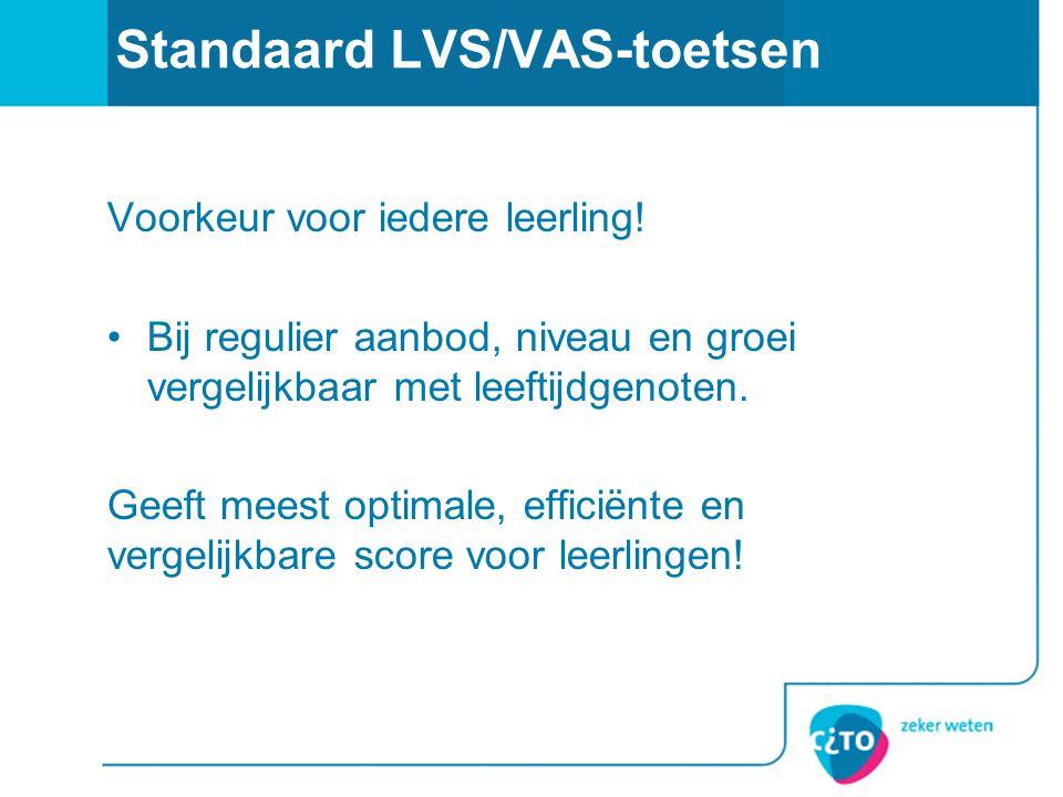 Standaard LVS/VAS-toetsen Voorkeur voor iedere leerling! •Bij regulier aanbod, niveau en groei vergelijkbaar met leeftijdgenoten. Geeft meest optimale