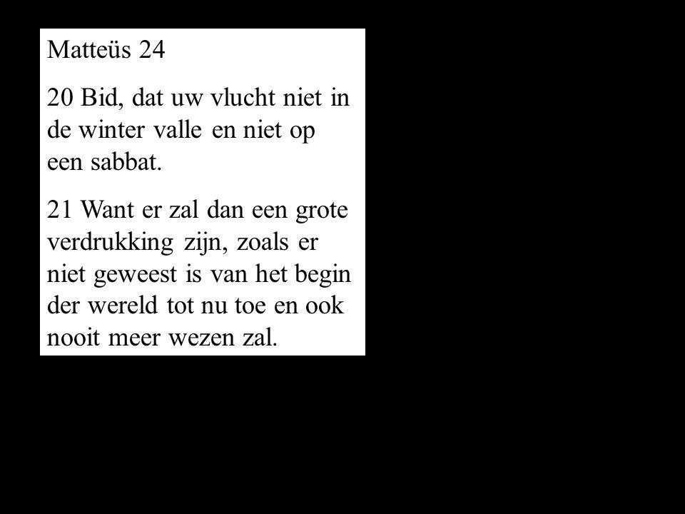 Matteüs 24 20 Bid, dat uw vlucht niet in de winter valle en niet op een sabbat. 21 Want er zal dan een grote verdrukking zijn, zoals er niet geweest i