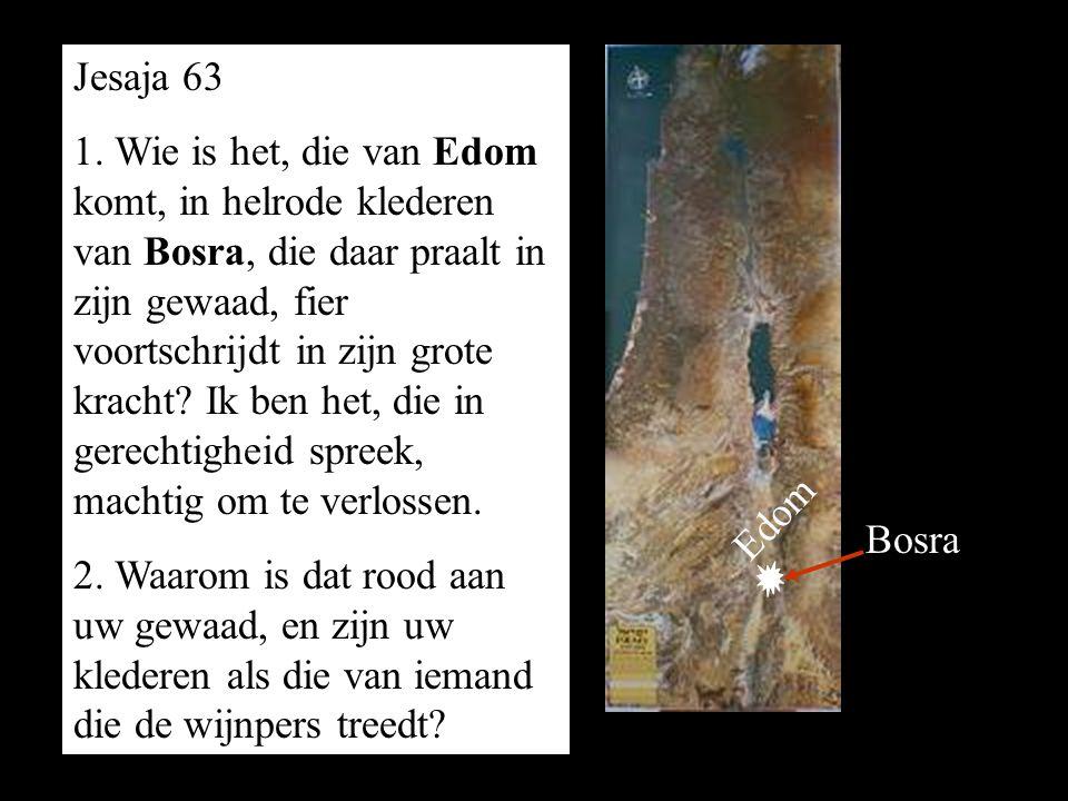 1. Wie is het, die van Edom komt, in helrode klederen van Bosra, die daar praalt in zijn gewaad, fier voortschrijdt in zijn grote kracht? Ik ben het,