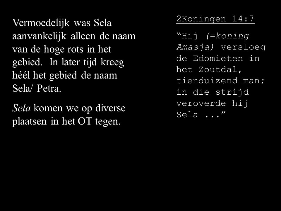"""2Koningen 14:7 """"Hij (=koning Amasja) versloeg de Edomieten in het Zoutdal, tienduizend man; in die strijd veroverde hij Sela..."""" Vermoedelijk was Sela"""