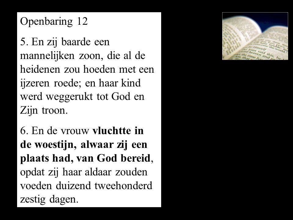 Openbaring 12 5. En zij baarde een mannelijken zoon, die al de heidenen zou hoeden met een ijzeren roede; en haar kind werd weggerukt tot God en Zijn