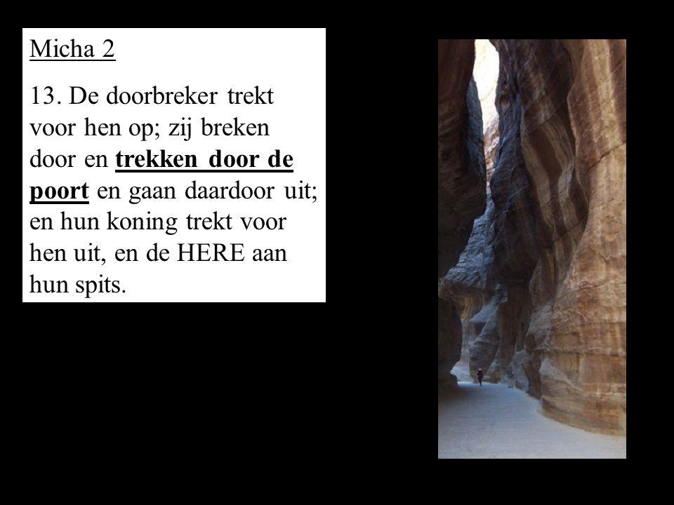 Micha 2 13. De doorbreker trekt voor hen op; zij breken door en trekken door de poort en gaan daardoor uit; en hun koning trekt voor hen uit, en de HE