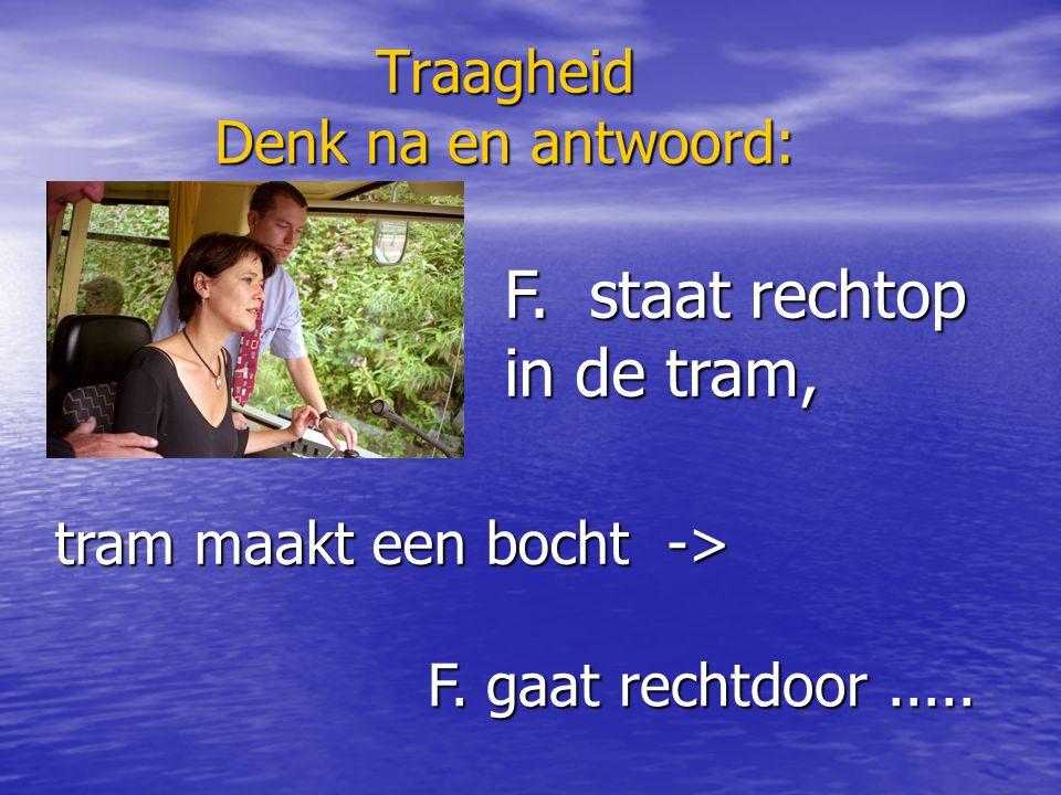Traagheid Denk na en antwoord: F. staat rechtop in de tram, tram maakt een bocht -> F. gaat rechtdoor.....