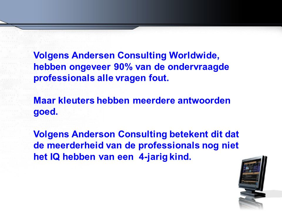 Volgens Andersen Consulting Worldwide, hebben ongeveer 90% van de ondervraagde professionals alle vragen fout. Maar kleuters hebben meerdere antwoorde