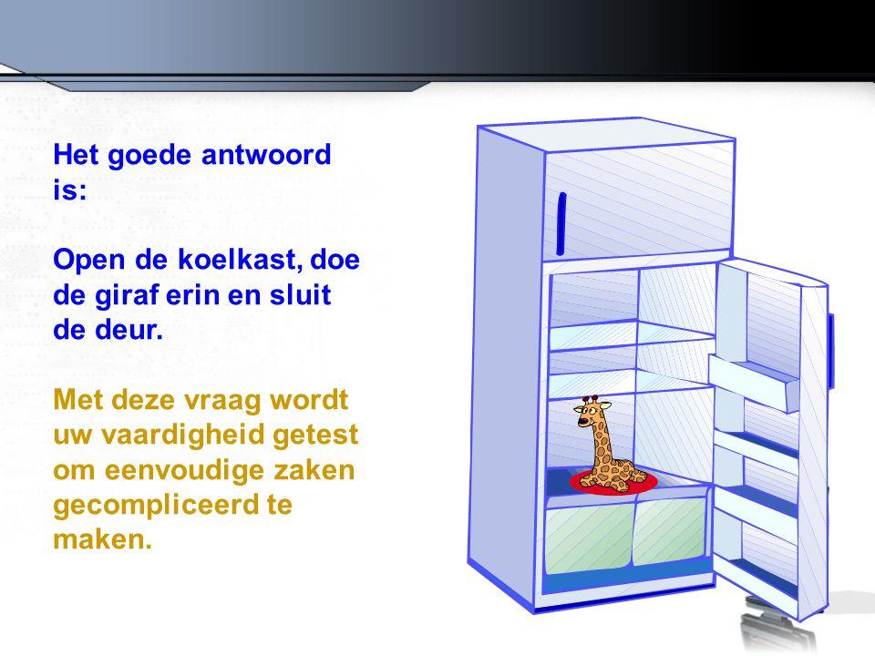 Het goede antwoord is: Open de koelkast, doe de giraf erin en sluit de deur. Met deze vraag wordt uw vaardigheid getest om eenvoudige zaken gecomplice