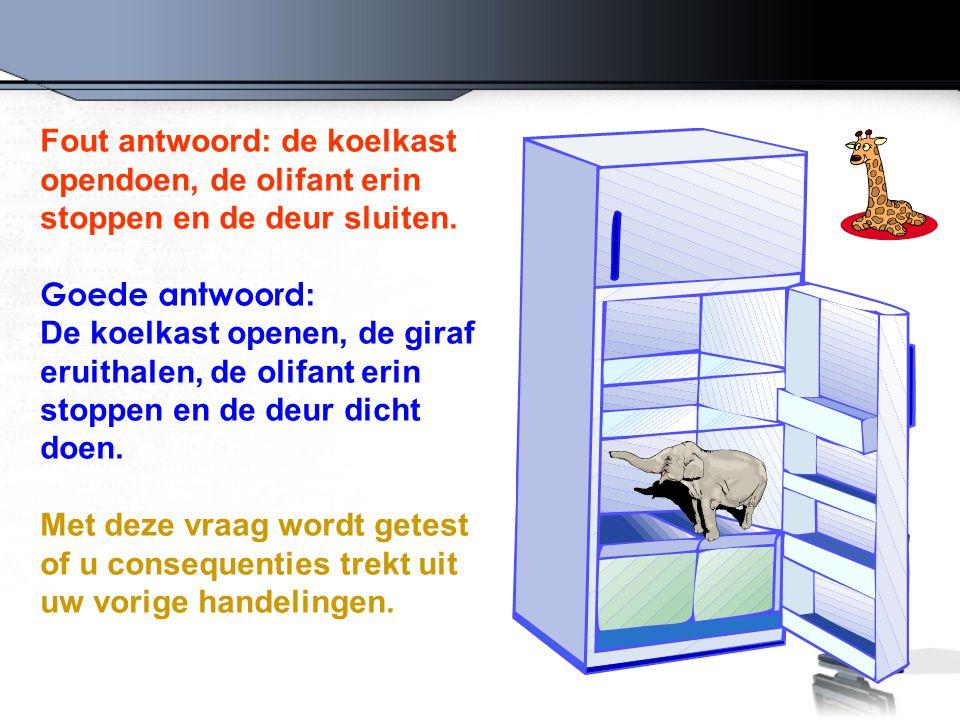 Fout antwoord: de koelkast opendoen, de olifant erin stoppen en de deur sluiten. Goede antwoord : De koelkast openen, de giraf eruithalen, de olifant