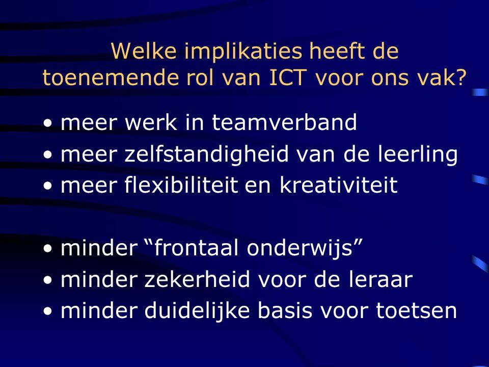 Welke implikaties heeft de toenemende rol van ICT voor ons vak? •meer werk in teamverband •meer zelfstandigheid van de leerling •meer flexibiliteit en