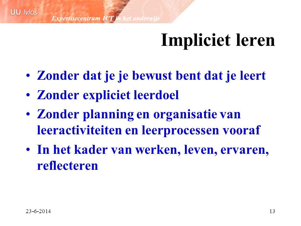 Expertisecentrum ICT in het onderwijs 23-6-201413 Impliciet leren •Zonder dat je je bewust bent dat je leert •Zonder expliciet leerdoel •Zonder planni