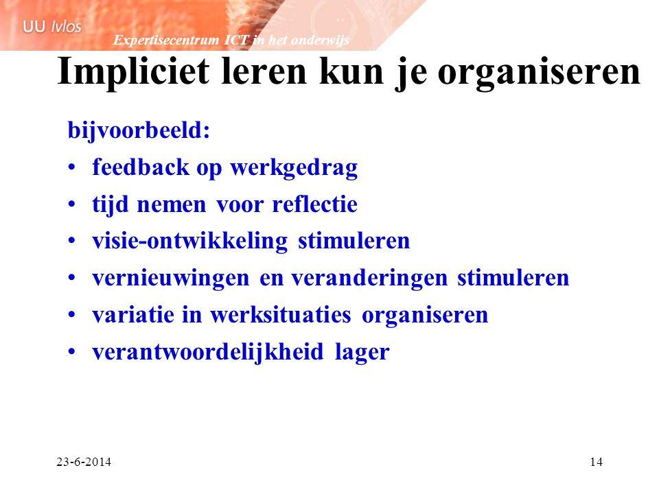 Expertisecentrum ICT in het onderwijs 23-6-201414 Impliciet leren kun je organiseren bijvoorbeeld: •feedback op werkgedrag •tijd nemen voor reflectie
