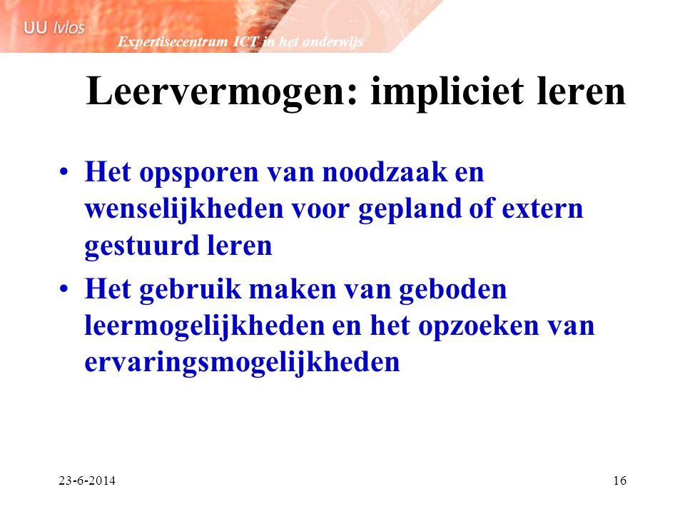 Expertisecentrum ICT in het onderwijs 23-6-201416 Leervermogen: impliciet leren •Het opsporen van noodzaak en wenselijkheden voor gepland of extern ge