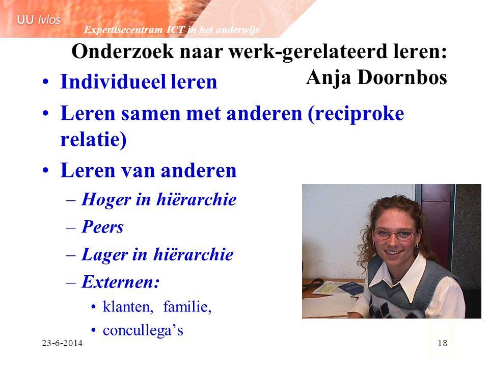 Expertisecentrum ICT in het onderwijs 23-6-201418 Onderzoek naar werk-gerelateerd leren: Anja Doornbos •Individueel leren •Leren samen met anderen (re