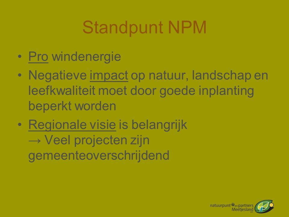 Standpunt NPM •Pro windenergie •Negatieve impact op natuur, landschap en leefkwaliteit moet door goede inplanting beperkt worden •Regionale visie is b