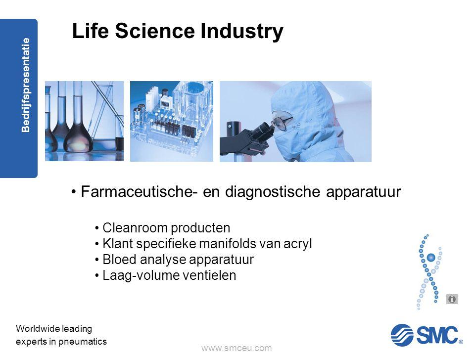 www.smceu.com Worldwide leading experts in pneumatics Bedrijfspresentatie Life Science Industry • Farmaceutische- en diagnostische apparatuur • Cleanroom producten • Klant specifieke manifolds van acryl • Bloed analyse apparatuur • Laag-volume ventielen