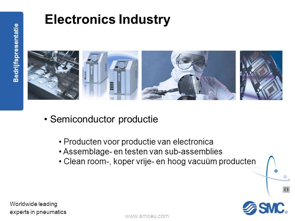 www.smceu.com Worldwide leading experts in pneumatics Bedrijfspresentatie Electronics Industry • Semiconductor productie • Producten voor productie van electronica • Assemblage- en testen van sub-assemblies • Clean room-, koper vrije- en hoog vacuüm producten
