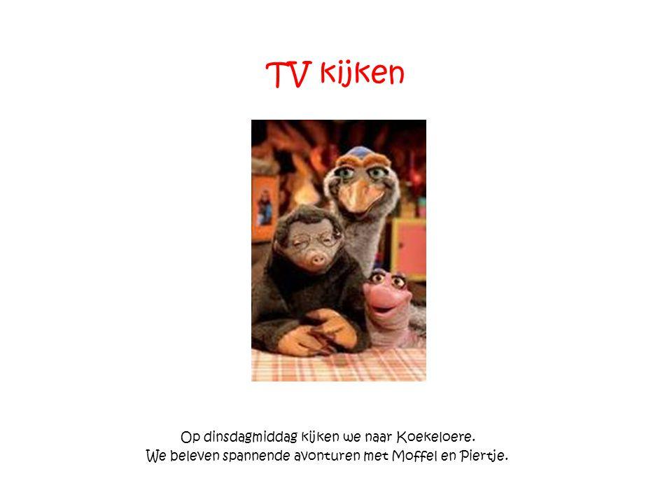 TV kijken Op dinsdagmiddag kijken we naar Koekeloere. We beleven spannende avonturen met Moffel en Piertje.