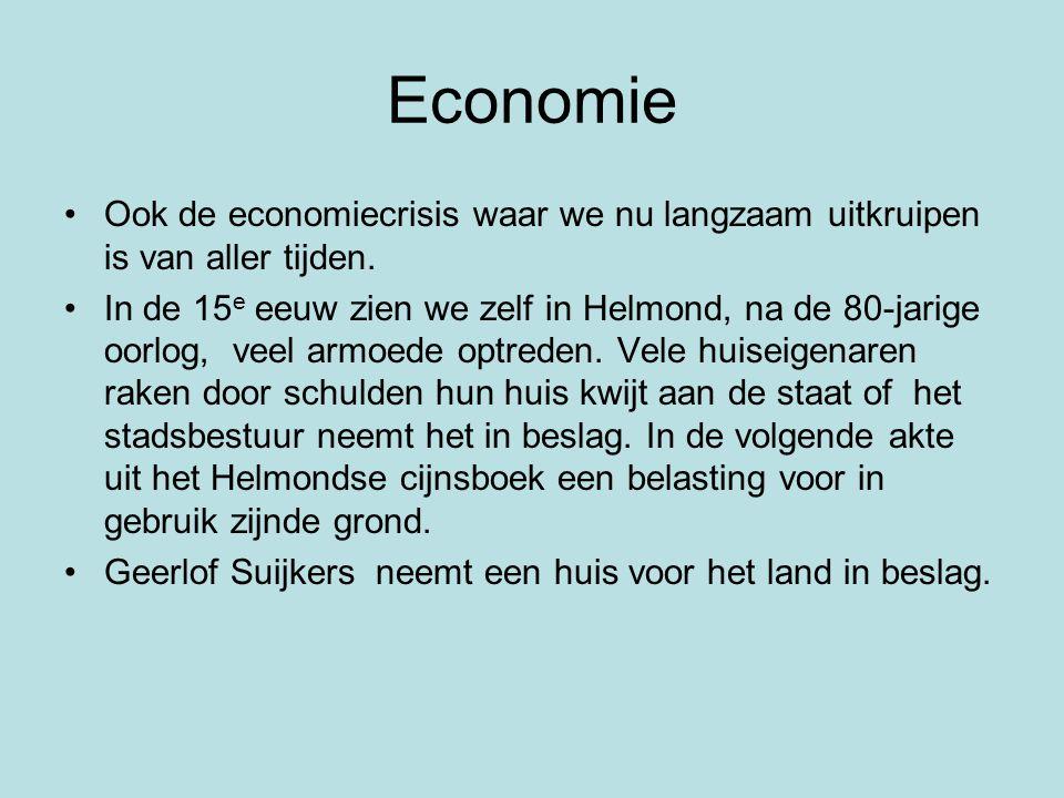 Economie •Ook de economiecrisis waar we nu langzaam uitkruipen is van aller tijden. •In de 15 e eeuw zien we zelf in Helmond, na de 80-jarige oorlog,