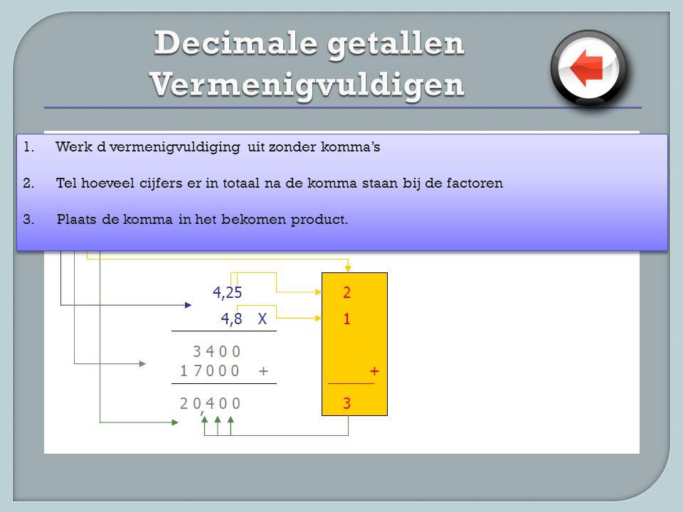 1. Werk d vermenigvuldiging uit zonder komma's 2. Tel hoeveel cijfers er in totaal na de komma staan bij de factoren 3. Plaats de komma in het bekomen